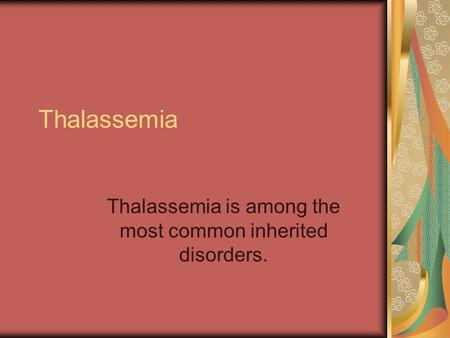 Thalassemia Thalassemia is among the most common inherited disorders.