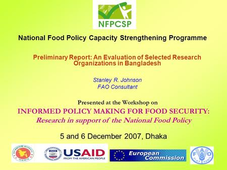 National Food Policy Capacity Strengthening Programme Presented at the Workshop on INFORMED POLICY MAKING FOR FOOD SECURITY: Research in support of the.
