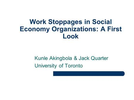 Work Stoppages in Social Economy Organizations: A First Look Kunle Akingbola & Jack Quarter University of Toronto.