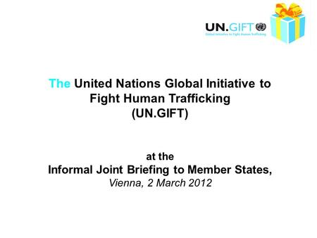 The United Nations Global Initiative to Fight Human Trafficking (UN.GIFT) at the Informal Joint Briefing to Member States, Vienna, 2 March 2012.