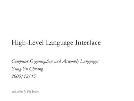 High-Level Language Interface Computer Organization and Assembly Languages Yung-Yu Chuang 2005/12/15 with slides by Kip Irvine.