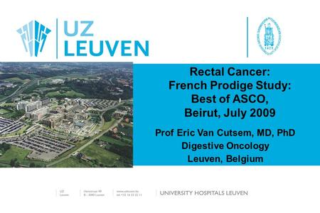 Rectal Cancer: French Prodige Study: Best of ASCO, Beirut, July 2009 Prof Eric Van Cutsem, MD, PhD Digestive Oncology Leuven, Belgium.