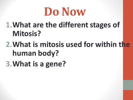 Do Now 1.What are the different stages of Mitosis? 2.What is mitosis used for within the human body? 3.What is a gene?