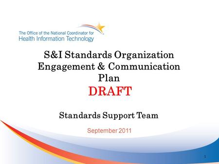 S&I Standards Organization Engagement & Communication Plan DRAFT Standards Support Team 1 September 2011.