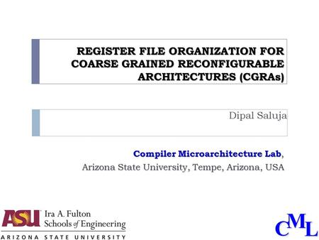 CML REGISTER FILE ORGANIZATION FOR COARSE GRAINED RECONFIGURABLE ARCHITECTURES (CGRAs) Dipal Saluja Compiler Microarchitecture Lab, Arizona State University,