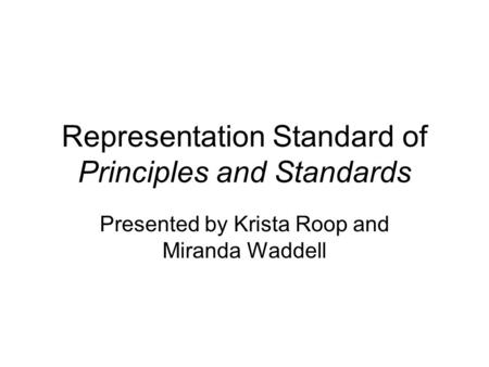 Representation Standard of Principles and Standards Presented by Krista Roop and Miranda Waddell.
