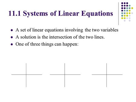 A set of linear equations involving the two variables A solution is the intersection of the two lines. One of three things can happen: 11.1 Systems of.