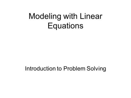 Modeling with Linear Equations Introduction to Problem Solving.
