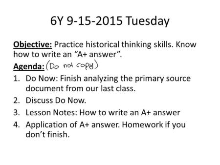 "6Y 9-15-2015 Tuesday Objective: Practice historical thinking skills. Know how to write an ""A+ answer"". Agenda: 1.Do Now: Finish analyzing the primary source."