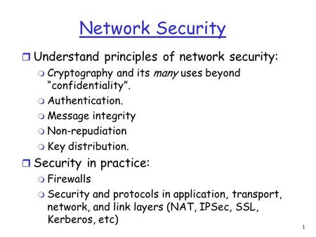 "1 Network Security r Understand principles of network security: m Cryptography and its many uses beyond ""confidentiality"". m Authentication. m Message."