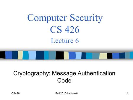 CS426Fall 2010/Lecture 61 Computer Security CS 426 Lecture 6 Cryptography: Message Authentication Code.
