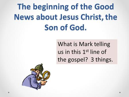 The beginning of the Good News about Jesus Christ, the Son of God. What is Mark telling us in this 1 st line of the gospel? 3 things.