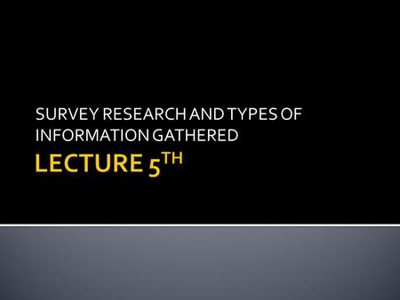 SURVEY RESEARCH AND TYPES OF INFORMATION GATHERED.