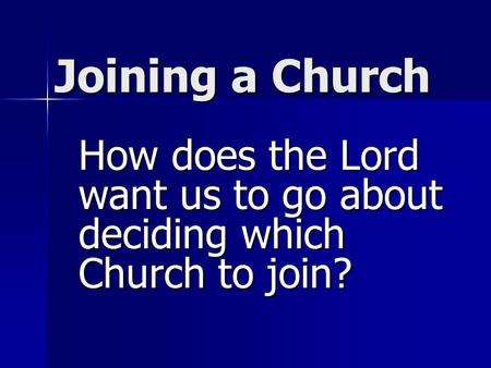 Joining a Church How does the Lord want us to go about deciding which Church to join?