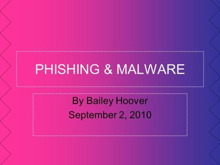 PHISHING & MALWARE By Bailey Hoover September 2, 2010.