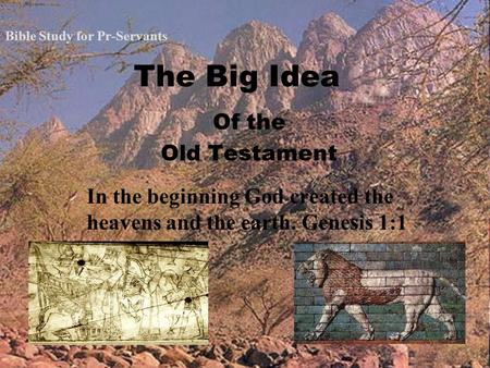 The Big Idea Of the Old Testament In the beginning God created the heavens and the earth. Genesis 1:1 Bible Study for Pr-Servants.