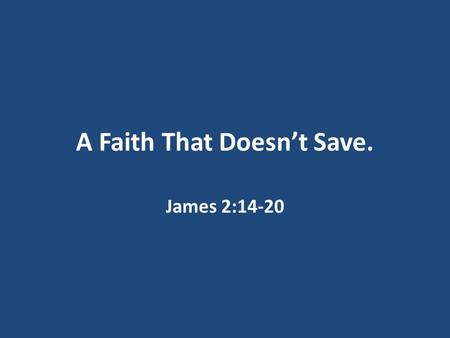 "A Faith That Doesn't Save. James 2:14-20. We are saved by grace through faith. John 3:16: ""For God so loved the world that He gave His only begotten Son."