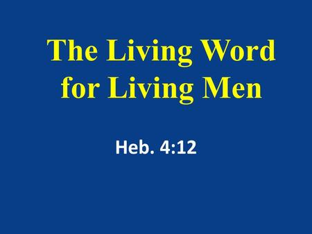 The Living Word for Living Men Heb. 4:12. For the word of God is quick, and powerful, and sharper than any twoedged sword, piercing even to the dividing.