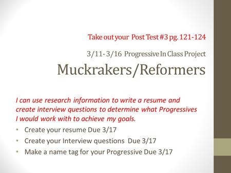 Take out your Post Test #3 pg. 121-124 3/11- 3/16 Progressive In Class Project Muckrakers/Reformers I can use research information to write a resume and.