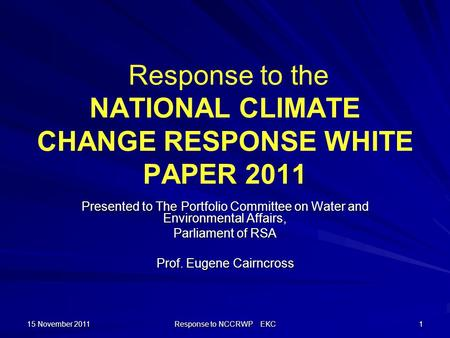 15 November 2011 Response to NCCRWP EKC 1 Response to the NATIONAL CLIMATE CHANGE RESPONSE WHITE PAPER 2011 Presented to The Portfolio Committee on Water.
