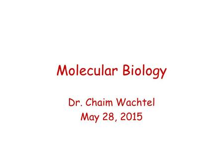 Molecular Biology Dr. Chaim Wachtel May 28, 2015.
