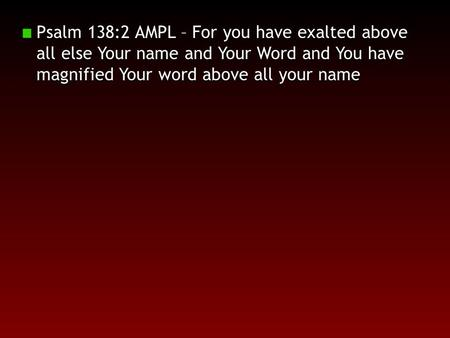 Psalm 138:2 AMPL – For you have exalted above all else Your name and Your Word and You have magnified Your word above all your name.