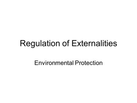 Regulation of Externalities Environmental Protection.