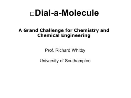 Dial-a-Molecule A Grand Challenge for Chemistry and Chemical Engineering Prof. Richard Whitby University of Southampton.