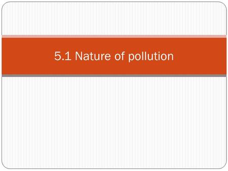 5.1 Nature of pollution. Pollution The contamination of air, water, or soil by substances that are harmful to living organisms. Pollution can occur naturally,(ex.