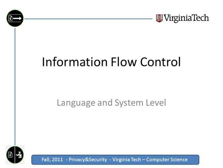 Fall, 2011 - Privacy&Security - Virginia Tech – Computer Science Click to edit Master title style Information Flow Control Language and System Level.
