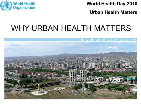 WHY URBAN HEALTH MATTERS World Health Day 2010 Urban Health Matters.