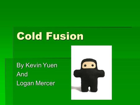 Cold Fusion By Kevin Yuen And Logan Mercer. Nuclear Energy  Fission  Splits atom  Comparatively not as much energy require  Huge energy comes out.
