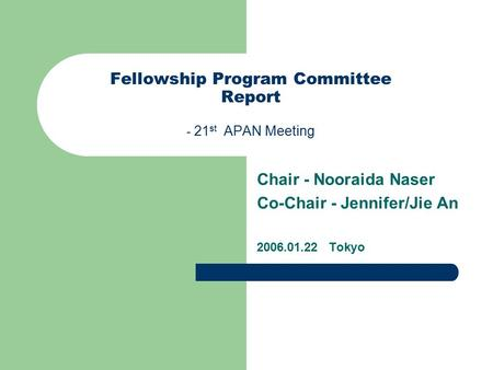 Fellowship Program Committee Report - 21 st APAN Meeting Chair - Nooraida Naser Co-Chair - Jennifer/Jie An 2006.01.22 Tokyo.