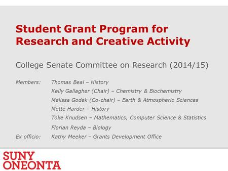 S L I D E 0 Student Grant Program for Research and Creative Activity College Senate Committee on Research (2014/15) Members: Thomas Beal – History Kelly.