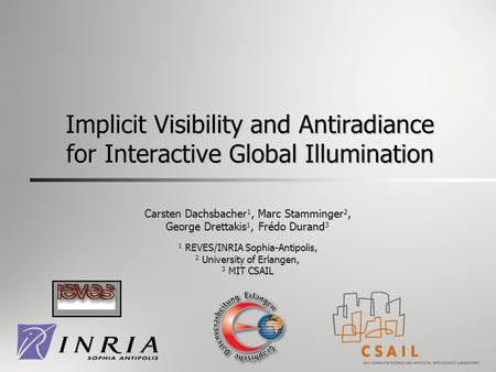1 Implicit Visibility and Antiradiance for Interactive Global Illumination Carsten Dachsbacher 1, Marc Stamminger 2, George Drettakis 1, Frédo Durand 3.
