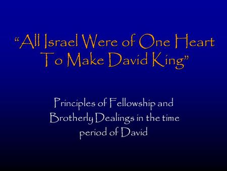 """All Israel Were of One Heart To Make David King"" Principles of Fellowship and Brotherly Dealings in the time period of David."