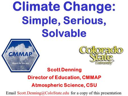 for a copy of this presentation Climate Change: Simple, Serious, Solvable Scott Denning Director of Education, CMMAP.
