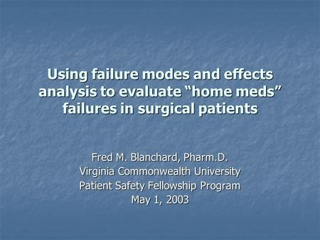 "Using failure modes and effects analysis to evaluate ""home meds"" failures in surgical patients Fred M. Blanchard, Pharm.D. Virginia Commonwealth University."