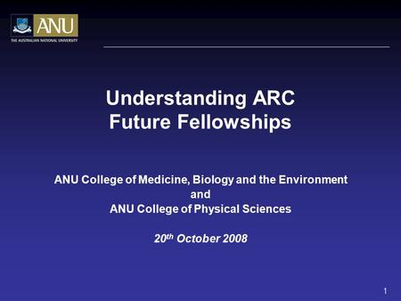 Understanding ARC Future Fellowships ANU College of Medicine, Biology and the Environment and ANU College of Physical Sciences 20 th October 2008 1.