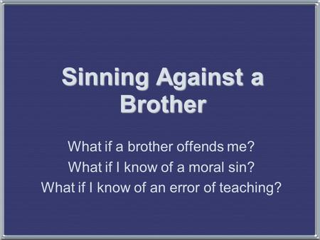 Sinning Against a Brother What if a brother offends me? What if I know of a moral sin? What if I know of an error of teaching?