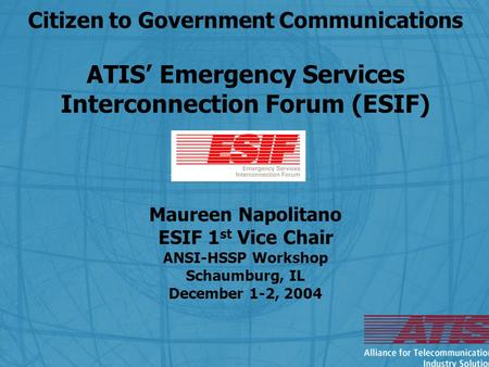Citizen to Government Communications ATIS' Emergency Services Interconnection Forum (ESIF) Maureen Napolitano ESIF 1 st Vice Chair ANSI-HSSP Workshop Schaumburg,