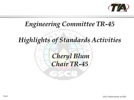 GSC-8, Ottawa Canada, Apr-2003 Slide 1 Engineering Committee TR-45 Highlights of Standards Activities Cheryl Blum Chair TR-45.