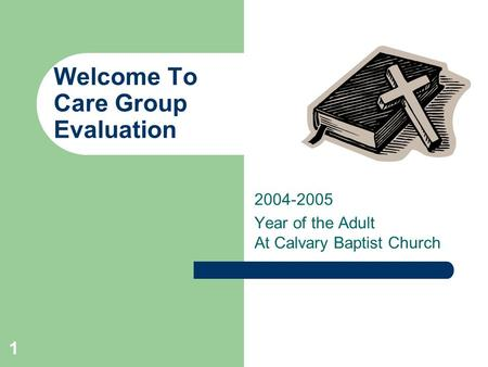 1 Welcome To Care Group Evaluation 2004-2005 Year of the Adult At Calvary Baptist Church.