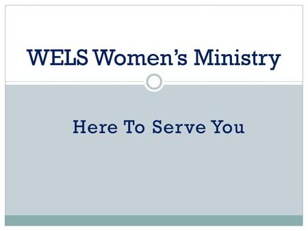 Here To Serve You WELS Women's Ministry. June, 2002 – Brainstorming Retreat 10 women, 6 pastors Objectives:  Reaffirm Biblical principles of calling.