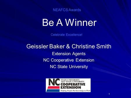 1 Celebrate Excellence! Geissler Baker & Christine Smith Extension Agents NC Cooperative Extension NC State University NEAFCS Awards Be A Winner.