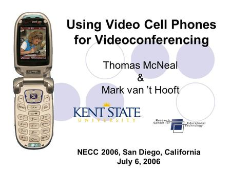 Using Video Cell Phones for Videoconferencing Thomas McNeal & Mark van 't Hooft NECC 2006, San Diego, California July 6, 2006.
