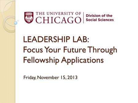 LEADERSHIP LAB: Focus Your Future Through Fellowship Applications Friday, November 15, 2013.
