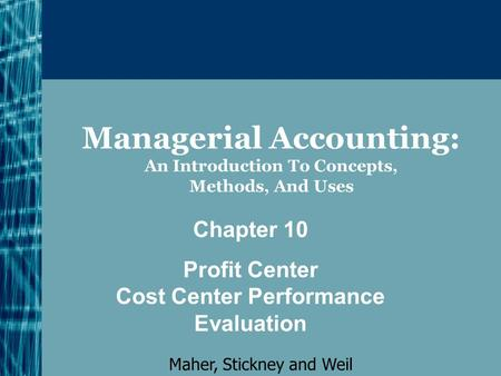 Managerial Accounting: An Introduction To Concepts, Methods, And Uses Chapter 10 Profit Center Cost Center Performance Evaluation Maher, Stickney and Weil.