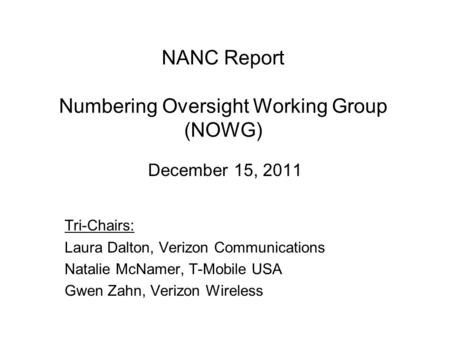NANC Report Numbering Oversight Working Group (NOWG) December 15, 2011 Tri-Chairs: Laura Dalton, Verizon Communications Natalie McNamer, T-Mobile USA Gwen.