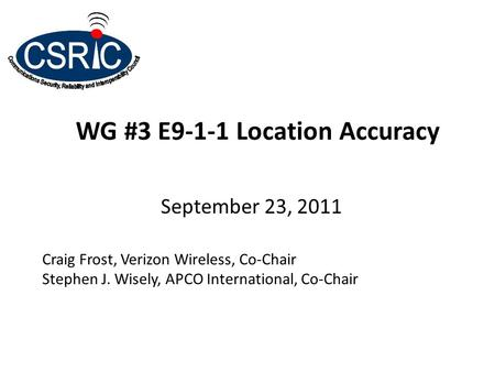 WG #3 E9-1-1 Location Accuracy September 23, 2011 Craig Frost, Verizon Wireless, Co-Chair Stephen J. Wisely, APCO International, Co-Chair.